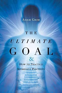 The Ultimate Goal: The Ultimate Goal & How to Practice Aggressive Positivity