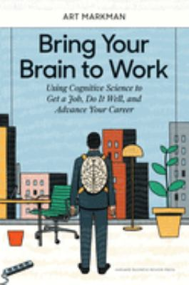 Bring Your Brain to Work: Using Cognitive Science to Get a Job, Do it Well, and Advance Your Career
