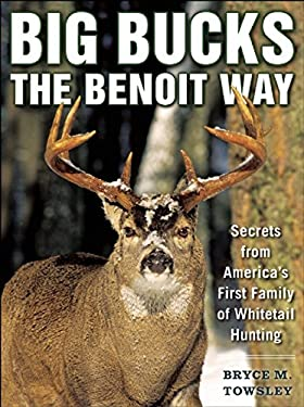 Big Bucks the Benoit Way: Secrets from America's First Family of Whitetail Hunting