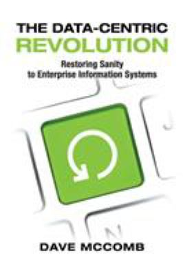 The Data-Centric Revolution: Restoring Sanity to Enterprise Information Systems