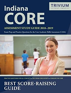 Indiana CORE Assessment Study Guide 2018-2019: Exam Prep and Practice Questions for the Core Academic Skills Assessment (CASA)