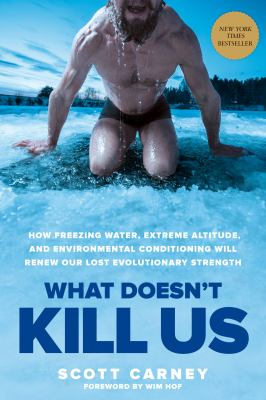 What Doesnt Kill Us: How Freezing Water, Extreme Altitude and Environmental Conditioning Will Renew Our Lost Evolutionary Strength