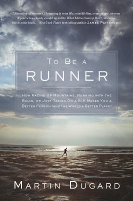 To Be a Runner: How Racing Up Mountains, Running with the Bulls, or Just Taking on a 5-K Makes  You a Better Person (and the World a Better Place)