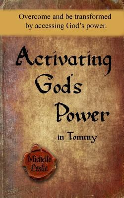 Activating God's Power in Tommy: Overcome and be transformed by accessing God's power