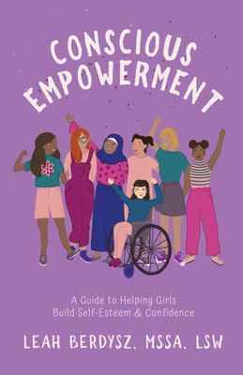 Conscious Empowerment: A Guide to Helping Girls Build Self-Esteem & Confidence