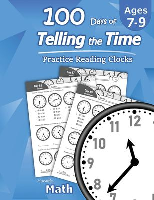 Humble Math  100 Days of Telling the Time  Practice Reading Clocks: Ages 7-9, Reproducible Math Drills with Answers: Clocks, Hours, Quarter Hours, Fiv