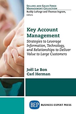 Key Account Management: Strategies to Leverage Information,Technology, and Relationships to Deliver Value to Large Customers