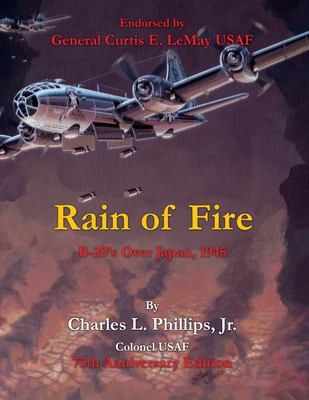 Rain of Fire: B-29's Over Japan, 1945 75th Anniversary Edition Endorsed by General Curtis E. LeMay USAF