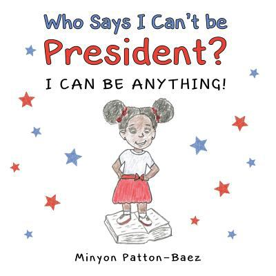Who Says I Can't Be President?: I Can Be Anything!
