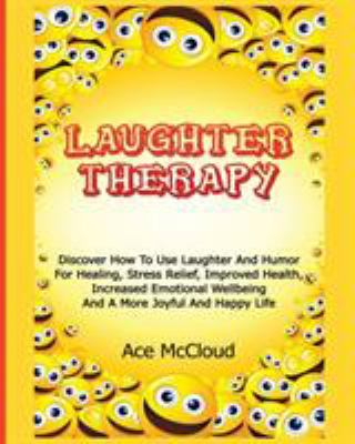 Laughter Therapy: Discover How To Use Laughter And Humor For Healing, Stress Relief, Improved Health, Increased Emotional Wellbeing And A More Joyful