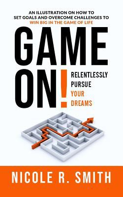 Game On! Relentlessly Pursue Your Dreams: An Illustration on How to Set Goals and Overcome Challenges to Win Big in the Game of Life
