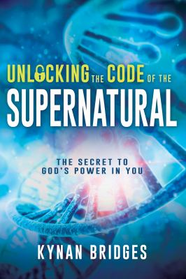 Unlocking the Code of the Supernatural: The Secret to Gods Power in You