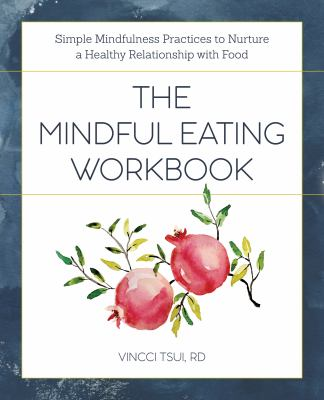 The Mindful Eating Workbook: Simple Mindfulness Practices to Nurture a Healthy Relationship with Food