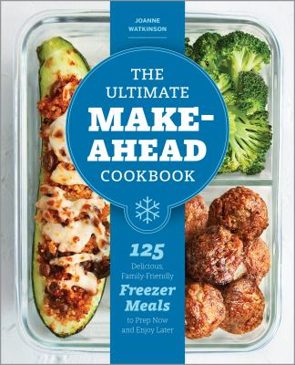 The Ultimate Make-Ahead Cookbook: 125 Delicious, Family-Friendly Freezer Meals to Prep Now and Enjoy Later