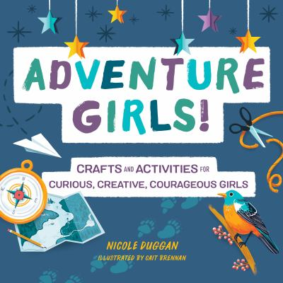 Adventure Girls!: Crafts and Activities for Curious, Creative, Courageous Girls