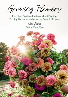 Growing Flowers: Everything You Need to Know About Planting, Tending, Harvesting and Arranging Beautiful Blooms