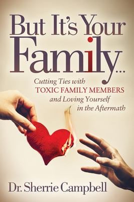 But Its Your Family: Cutting Ties with Toxic Family Members and Loving Yourself in the Aftermath