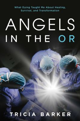 Angels in the OR: What Dying Taught Me About Healing, Survival, and Transformation