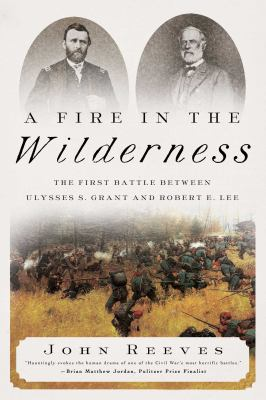 A Fire in the Wilderness: The First Battle Between Ulysses S. Grant and Robert E. Lee