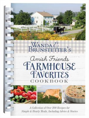 Wanda E. Brunstetters Amish Friends Farmhouse Favorites Cookbook: A Collection of Over 200 Recipes for Simple and Hearty Meals, Including Advice and S
