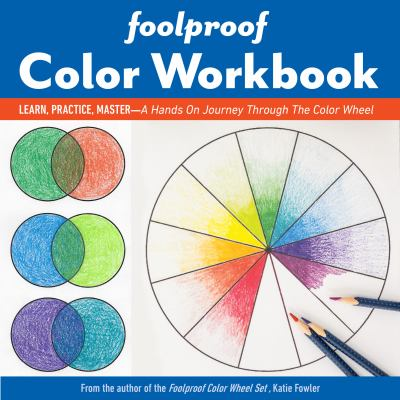 Foolproof Color Workbook: Learn, Practice, Master; A Hands-On Journey Through the Color Wheel