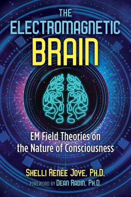 The Electromagnetic Brain: EM Field Theories on the Nature of Consciousness
