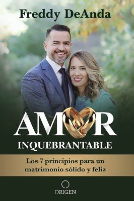 Amor inquebrantable: Los 7 principios para un matrimonio sólido y feliz / Unbreakable Love: The 7 Principles for a Happy and Strong Marriage (Spanish