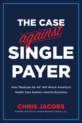 The Case Against Single Payer: How Medicare for All Will Wreck Americas Health Care SystemAnd Its Economy