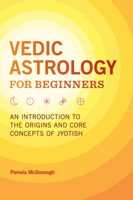 Vedic Astrology for Beginners: An Introduction to the Origins and Core Concepts of Jyotish