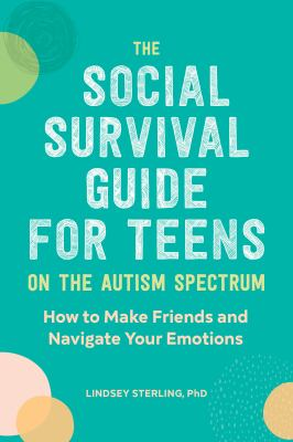 The Social Survival Guide for Teens on the Autism Spectrum: How to Make Friends and Navigate Your Emotions