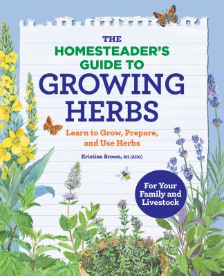 The Homesteaders Guide to Growing Herbs: Learn to Grow, Prepare, and Use Herbs