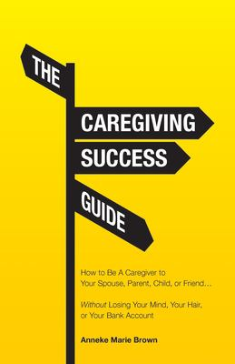 The Caregiving Success Guide: How to Be A Caregiver to Your Spouse, Parent, Child, or Friend... Without Losing Your Mind, Your Hair, or Your Bank Acco