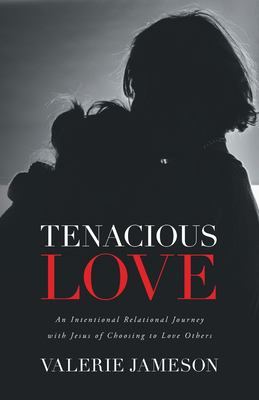 Tenacious Love: An Intentional Relational Journey with Jesus of Choosing to Love Others
