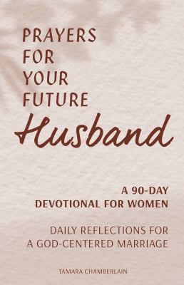 Prayers for Your Future Husband: A 90-Day Devotional for Women: Daily Prayers and Reflections for a God-Centered Marriage