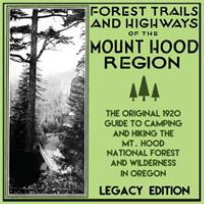 Forest Trails And Highways Of The Mount Hood Region (Legacy Edition): The Classic 1920 Guide To Camping And Hiking The Mt. Hood National Forest And ..