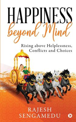 Happiness beyond Mind: Rising above Helplessness, Conflicts and Choices