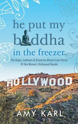 He Put My Buddha In The Freezer: The Hopes, Letdowns & Disastrous Almost-Love Stories Of One Woman's Hollywood Decade