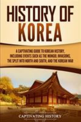 History of Korea: A Captivating Guide to Korean History, Including Events Such as the Mongol Invasions, the Split into North and South, and the Korean