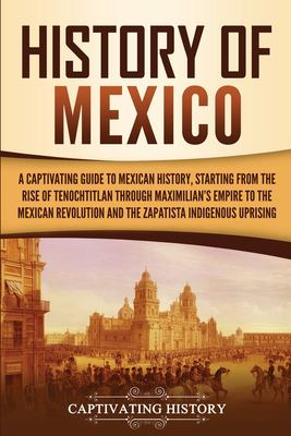 History of Mexico: A Captivating Guide to Mexican History, Starting from the Rise of Tenochtitlan through Maximilian's Empire to the Mexican Revolutio