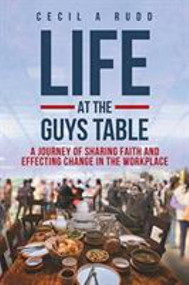 Life at the Guys Table: A Journey of Sharing Faith and Effecting Change in the Workplace