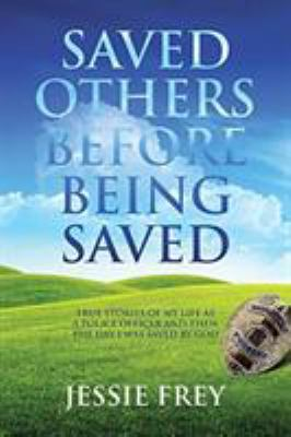 Saved Others Before Being Saved: True stories of my life as a police officer and then the day I was saved by God