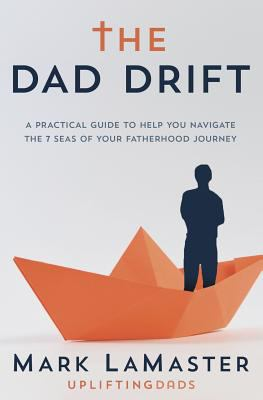 The Dad Drift: A Practical Guide to Help You Navigate the 7 Seas of Your Fatherhood Journey