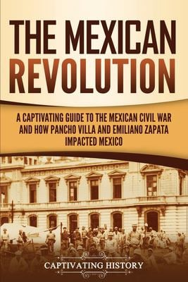 The Mexican Revolution: A Captivating Guide to the Mexican Civil War and How Pancho Villa and Emiliano Zapata Impacted Mexico