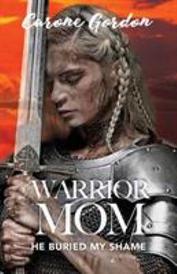 Warrior Mom: He Buried My Shame
