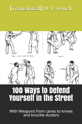 100 Ways to Defend Yourself in the Street: With Weapons from canes to knives and knuckle dusters