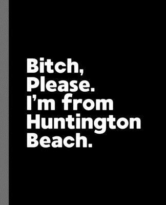 Bitch, Please. I'm From Huntington Beach.: A Vulgar Adult Composition Book for a Native Huntington Beach, California CA Resident