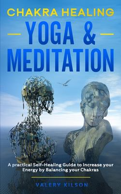 Chakra Healing Yoga & Meditation: A practical Self-Healing Guide to increase your Energy by Balancing your Chakras (Best Chakra Healing Books & Audiob