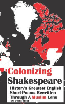 Colonizing Shakespeare: History's Greatest English Short-Poems Rewritten Through A Muslim Lens