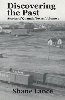 Discovering the Past: Stories of Quanah, Texas Vol. 1