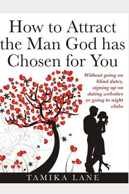 How to Attract the Man GOD Has Chosen for You: Without going on blind dates, signing up on dating websites or going to night clubs